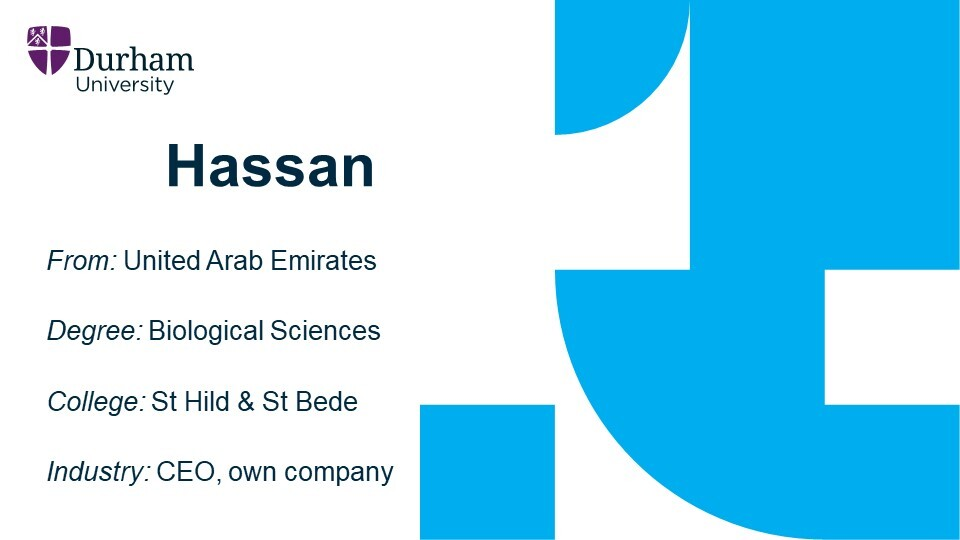 Hassan is from the United Arab Emirates. He graduated from the College of St Hild and St Bede with a Biological Sciences degree. He is now the CEO of his own company.