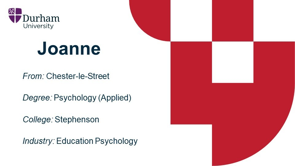 Joanne is from Chester-le-Street. She studied Psychology (Appplied) at John Snow College. She is now employed as a Trainee Educational Psychologist.