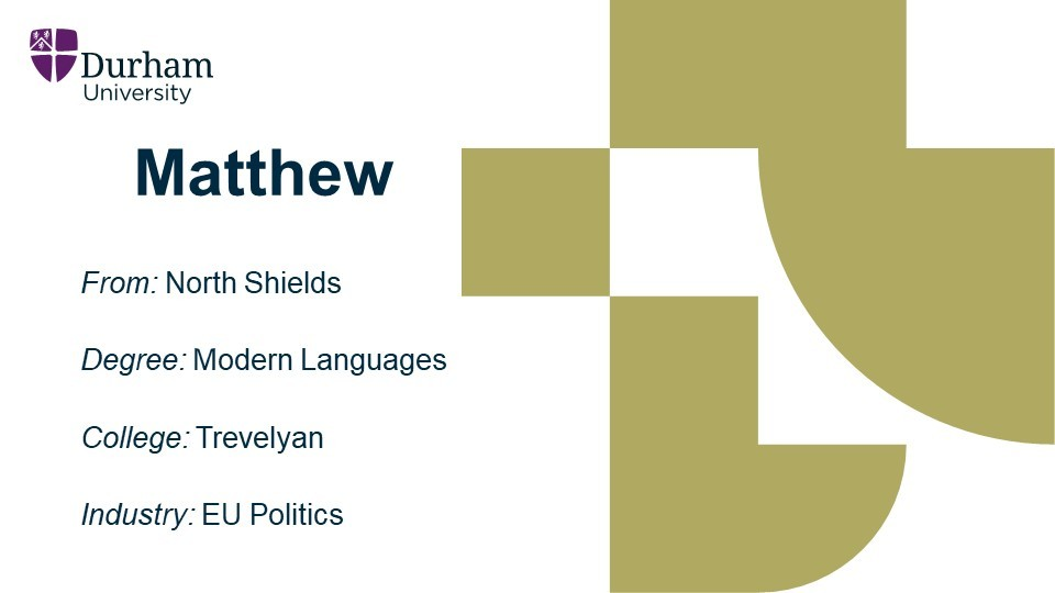 Matthew is from North Shields. He studied a Modern Language degree at Trevelyan college. He is now employed within EU Politics.