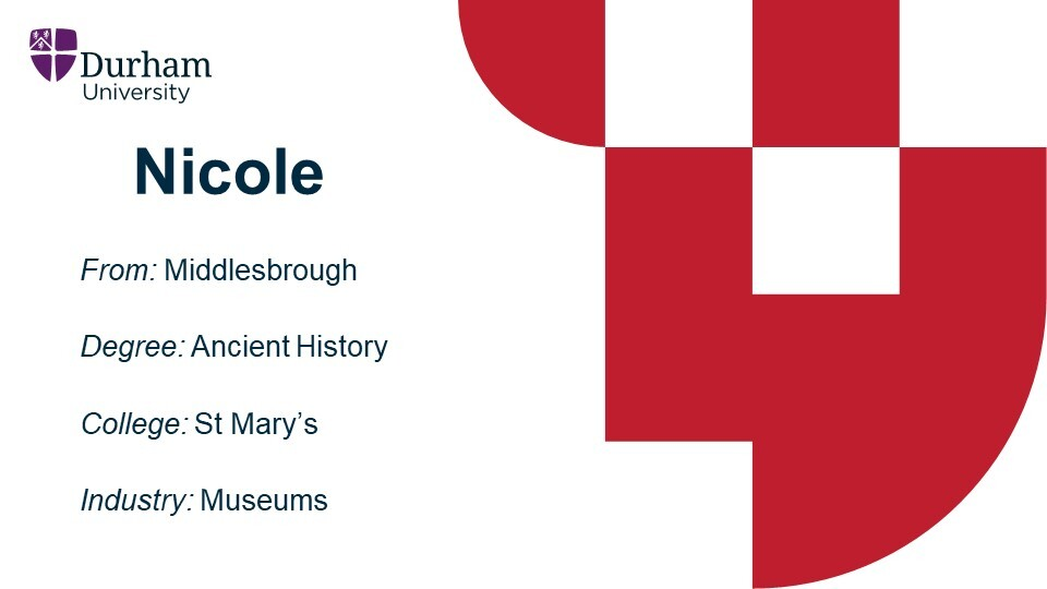 Nicole is from Middlesbrough. She studied Ancient History at St Mary's College. She is now employed in Museums Heritage.