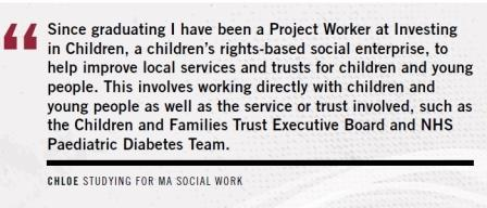 Quote: Since Graduation I have been a project worker at Investing In Children, a children's rights-based social enterprise, to help improve local services and trusts for children and young people. This involves working directly with children and young peo