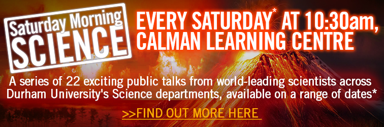 Banner advertising the Saturday Morning Science event, held in the Calman Learning Centre most Saturdays from 29th September.  A series of 22 exciting public talks from world-leading scientists across Durham University's Science departments. For full date details click this link.