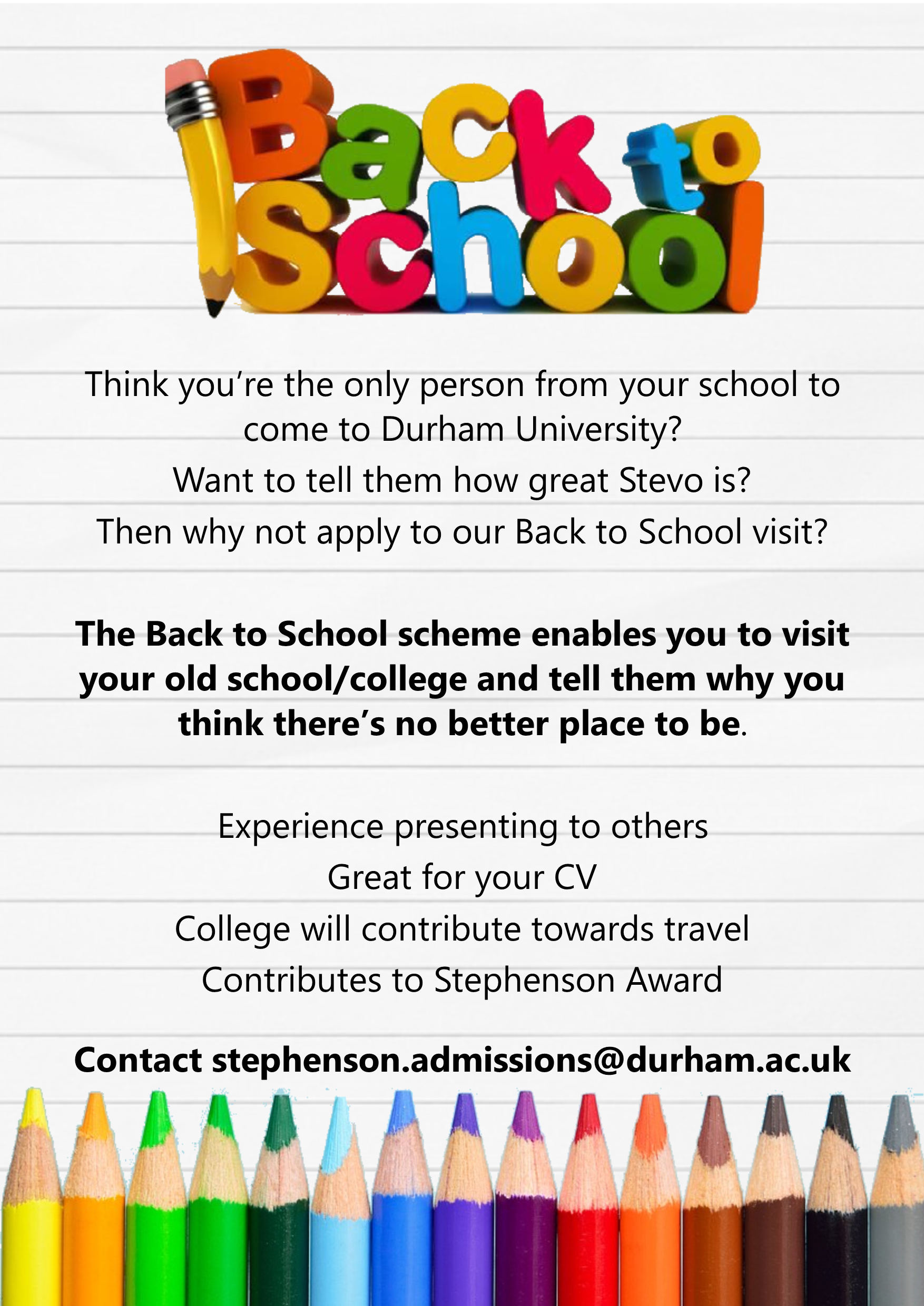 Think you're the only person from your school to come to Durham University? Want to tell them how great Stevo is? Then why not apply to our Back to School visit? The Back to School scheme enables you to visit your old school/college and tell them why yo